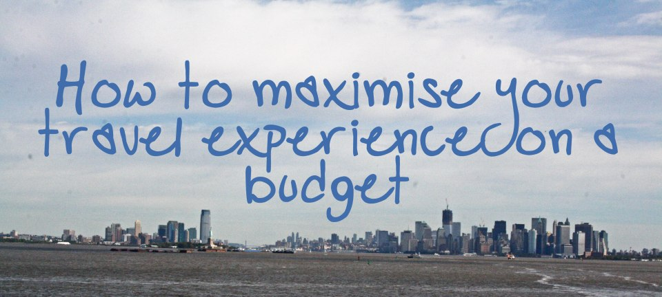 HOW TO MAXIMISE YOUR TRAVEL EXPERIENCE ON A BUDGET